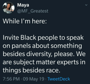 We're experts in other areas too.: Maya  @MF_Greatest  While I'm here:  Invite Black people to speak  on panels about something  besides diversity, please. We  are subject matter experts in  things besides race.  7:56 PM 09 May 19 TweetDeck We're experts in other areas too.