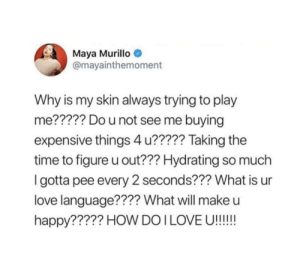 Love, Happy, and Time: Maya Murillo  @mayainthemoment  Why is my skin always trying to play  me????? Do u not see me buying  expensive things 4 u????? Taking the  time to figure u out??? Hydrating so much  Igotta pee every 2 seconds??? What is ur  love language???? What will make u  happy????? HOW DO I LOVE U!!!! ungrateful