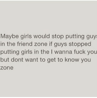 Fuck You, Girls, and Memes: Maybe girls would stop putting guy  in the friend zone if guys stopped  putting girls in the I wanna fuck you  but dont want to get to know you  zone Mic Drop!! Ladies I need you all to repost this so every man following you sees it! Not that it'll get through to them since they only think with one of their heads 😂🙄😠🙅🏼🤦🏼‍♀️🙍🏼💯‼️🙌🏼👏🏼 @thehandyj