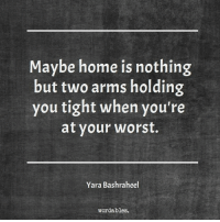 Home, Arms, and You: Maybe home is nothing  but two arms holding  you tight when you're  at your worst.  Yara Bashraheel  wordables.