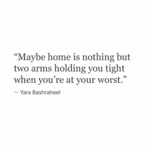 "Home Is: ""Maybe home is nothing but  two arms holding you tight  when you're at your worst.""  -Yara Bashraheel"