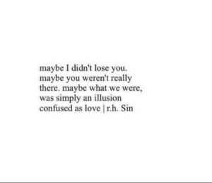 Confused, Love, and Sin: maybe I didn't lose you.  maybe you weren't really  there. maybe what we were,  was simply an illusion  confused as love rh. Sin