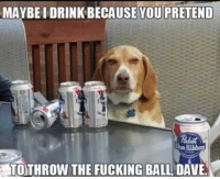 Fucking, You, and Ball: MAYBE I DRINK BECAUSE YOU PRETEND  lue Ribbon  TOTHROW THE FUCKING BALL DAVE