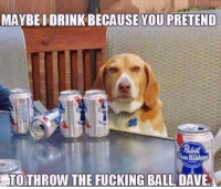 Fucking, You, and Ball: MAYBE I DRINK BECAUSE YOU PRETEND  ue Ribbon  TOTHROW THE FUCKING BALL DAVE