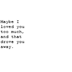 Too Much, Yo, and Net: Maybe I  loved you  too much  and that  drove yo  away https://iglovequotes.net/