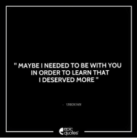 Android, Love, and Http: MAYBE I NEEDED TO BE WITH YOU  IN ORDER TO LEARN THAT  I DESERVED MORE  UNKNOWN  epic  quotes #1371  #Love Suggested by Mrinalinee   Download our Android App : http://bit.ly/1NXVrLL Download our iOS App https://appsto.re/in/luPOcb.i
