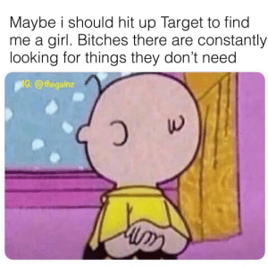 Memes, Target, and Girl: Maybe i should hit up Target to find  me a girl. Bitches there are constantly  looking for things they don't need  IG:@thegainaz 🧐