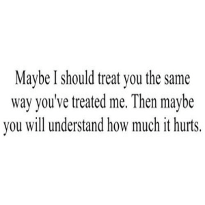 How, Net, and Will: Maybe I should treat you the sanme  way you've treated me. Then maybe  you will understand how much it hurts. https://iglovequotes.net/