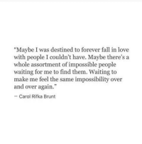"""Fall, Love, and Forever: Maybe I was destined to forever fall in love  with people I couldn't have. Maybe there's a  whole assortment of impossible people  waiting for me to find them. Waiting to  make me feel the same impossibility over  and over again.""""  Carol Rifka Brunt"""