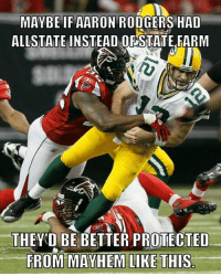 Just maybe...  (David Cardwell): MAYBE IF AARON RODGERS HAD  ALLSTATE INSTEAD OF STATE FARM  THEY D BE BETTER PROTECTED  FROM MAYHEM LIKE THIS Just maybe...  (David Cardwell)