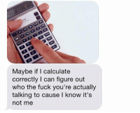 OH MY GOD 😂 https://t.co/2rE6kgU2jL: Maybe if calculate  correctly I can figure out  who the fuck you're actually  talking to cause I know it's  not me OH MY GOD 😂 https://t.co/2rE6kgU2jL