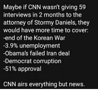 Truth!: Maybe if CNN wasn't giving 59  interviews in 2 months to the  attorney of Stormy Daniels, they  would have more time to cover:  -end of the Korean War  -3.9% unemployment  -Obama's failed Iran deal  -Democrat corruption  -51% approval  CNN airs everything but news. Truth!