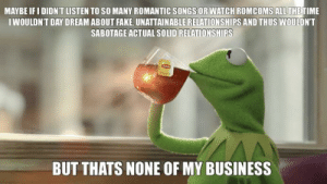 It's only denial if you admit it is: MAYBE IF I DIDNT LISTEN TO SO MANY ROMANTIC SONGS OR WATCH ROMCOMS ALL THE TIME  IWOULDN'T DAY DREAM ABOUT FAKE, UNATTAINABLERELATIONSHIPS AND THUS WOULDN'T  SABOTAGE ACTUAL SOLID RELATIONSHIPS  BUT THATS NONE OF MY BUSINESS It's only denial if you admit it is