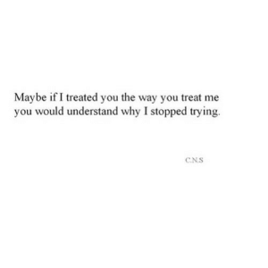 Net, Why, and You: Maybe if I treated you the way you treat me  you would understand why I stopped trying.  CN.S https://iglovequotes.net/