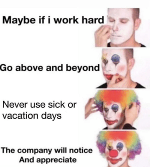 Time to pump the brakes: Maybe if i work hard  Go above and beyond  Never use sick or  vacation days  The company will notice  And appreciate Time to pump the brakes