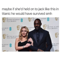 Memes, Smh, and Titanic: maybe if she'd held on to jack like this in  titanic he would have survived smh  CADEMY  BRIT  BRITISH ACADEMY  OS  FIL  FILM AWARDS  EE  BRITISH ACADE  CADEMY  CADEMY  FILM AWARDS  DS  RDS  BRITISH ACADEM  FILM AWARDS  H ACADE  ACADEMY  WARDS  RDS @icecoldsavage is one of my favourite accounts