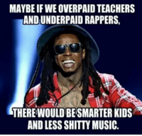 Overpaid: MAYBE IF WE OVERPAID TEACHERS  AND UNDERPAID RAPPERS,  THEREWOULD BESMARTER KIDS  AND LESS SHITTY MUSIC.