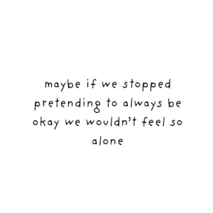 Okay We: maybe if we stopped  pretending to a/ways be  okay  we wouldn't feel so  alone