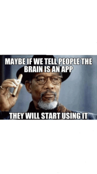 Funny, Brain, and App: MAYBE IF WE TELL PEOPLETHE  BRAIN IS AN APP  THEY WILL START USING IT