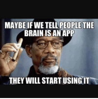 Good thinkin morgan freeman 😂😭 👉 @sistosterone👈: MAYBE IF WE TELL PEOPLETHE  BRAIN IS AN APP  THEY WILL START USING IT Good thinkin morgan freeman 😂😭 👉 @sistosterone👈