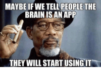 Hipster Morgan Freeman is above the sheeple masses: MAYBE IF WE TELLAPEOPLE THE  BRAIN ISAN APP  THEY WILL START USINGIT Hipster Morgan Freeman is above the sheeple masses