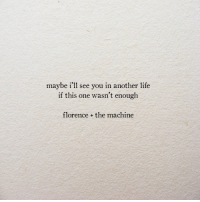 Life, Another, and One: maybe i'll see you in another life  if this one wasn't enough  florence + the machine