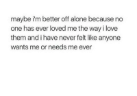 Being Alone, Love, and Never: maybe i'm better off alone because no  one has ever loved me the way i love  them and i have never felt like anyone  wants me or needs me ever