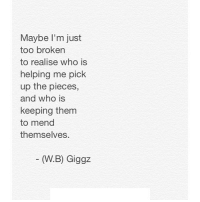 Http, Net, and Who: Maybe I'm just  too broken  to realise who is  helping me pick  up the pieces,  and who is  keeping them  to mend  themselves  (W.B) Giggz http://iglovequotes.net/