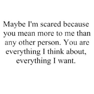 https://iglovequotes.net/: Maybe I'm scared because  you mean more to me than  any other person. You are  everything I think about,  everything I want. https://iglovequotes.net/