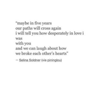 "Paths: ""maybe in five years  our paths will cross again  i will tell you how desperately in love i  was  with you  and we can laugh about how  we broke each other's hearts""  92  - Selina Soldner (via pininglou)"