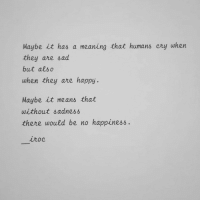 Happy, Meaning, and Sad: Maybe it has a meaning that humans cry when  they are sad  but alsc  when they are happy  Maybe it means that  without adnes亼  there would be no happiness.  iroc