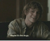 Drugs, Maybe, and The: Maybe it's the drugs.