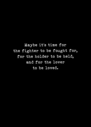 Holder: Maybe it's time for  the fighter to be fought for,  for the holder to be held,  and for the lover  to be loved.