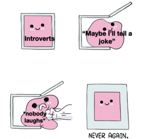 """Life of a introvert trying to be extroverted by Klondike-Bar2113 MORE MEMES: """"Maybe l'll telI a  joke""""  Introverts  nobody  laughs*  NEVER AGAIN. Life of a introvert trying to be extroverted by Klondike-Bar2113 MORE MEMES"""