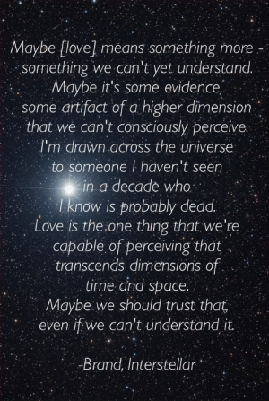 Interstellar, Life, and Love: Maybe [love] means something more  something we can't yet understand.  Maybe it's some evidence,  some artifact of a higher dimensior  that we can't consciously perceive.  I'm drawn across the universe  to someone I haven't seen  in a decade who  I know is probably dedd  Love is the one thing that we're  capable of perceiving that  transcends dimensions of  time and space.  Maybe.we should trust that  even if we can't understand it  12  Brand, Interstellar Love is the one thing that we're capable of perceiving that transcends dimensions of time and space…   - Interstellar  Follow for more relatable love and life quotes!