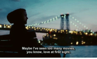Love, Movies, and At First Sight: Maybe l've seen too many movies,  you know, love at first sight.