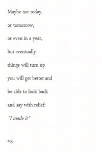 """Turn Up, Today, and Tomorrow: Maybe not today,  or tomorrow,  or even in a year,  but eventually  things will turn up  you will get better and  be able to look back  and say with relief:  """"I made it www.LiveLifehappy.com"""