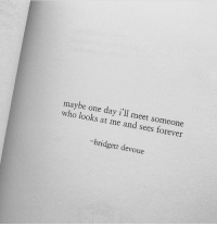 Forever, Who, and One: maybe one day i'll meet someone  who looks at me and sees forever  bridgett devoue