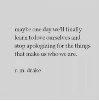 Drake, Love, and Who: maybe one day we'll finallv  learn to love ourselves and  stop apologizing for the things  that make us who we are.  r. m. drake