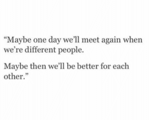 "One, One Day, and Day: ""Maybe one day we'll meet again when  we're different people.  Maybe then we'll be better for each  other."""