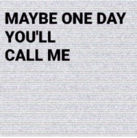 One, One Day, and Day: MAYBE ONE DAY  YOU'LL  CALL ME