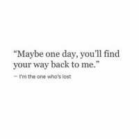 "Lost, Back, and One: ""Maybe one day, you'll find  your way back to me.""  35  - I'm the one who's lost"