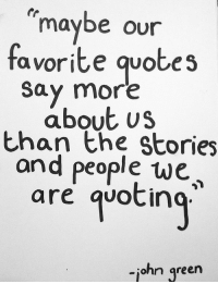 Quotes, Green, and More: maybe our  favorite quotes  say more  about us  than the Stories  and people we  are qvotin  -iohn green