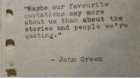 """Quotations, John Green, and Green: """"Maybe our favourite  quotations say more  about us than about the  stories and people we're  quoting.""""  - John Green"""