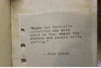"""Quotations, John Green, and Green: """"Maybe our favourite  quotations say more  about us than about the  stories and people we're  quoting""""  - John Green"""
