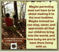"""Maybe parenting  does not have to be  about making it to  the next bedtime.  Maybe instead we  can stop, savor, and  appreciate all that  our children bring  into the world, and  how lucky we are to  have them living  with us.  OurMuddyBoots.com  LIVING! With Kids """"Maybe parenting does not have to be about making it to the next bedtime. Maybe instead we can stop, savor, and appreciate all that our children bring into the world and how lucky we are to have them LIVING with us.""""  ©Jennifer Andersen Our Muddy Boots"""