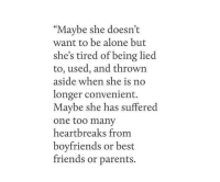 """Is N: """"Maybe she doesn't  want to be alone but  she's tired of being lied  to, used, and thrown  aside when she is n  longer convenient.  Maybe she has suffered  one too many  heartbreaks fromm  boyfriends or best  friends or parents."""