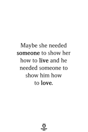 Show Her: Maybe she needed  someone to show her  how to live and he  needed someone to  show him how  to love.  RELATIONG
