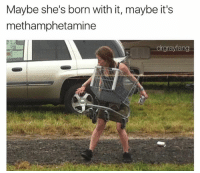 Gold @drgrayfang: Maybe she's born with it, maybe it's  methamphetamine  drgrayfang Gold @drgrayfang