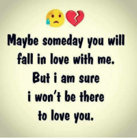 Fall, Love, and Memes: Maybe someday you will  fall in love with me.  But i am sure  i won't be there  to love you.